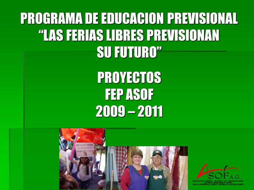 PROGRAMA DE EDUCACION PREVISIONAL LAS FERIAS LIBRES PREVISIONAN SU FUTURO PROYECTOS FEP ASOF 2009 – 2011