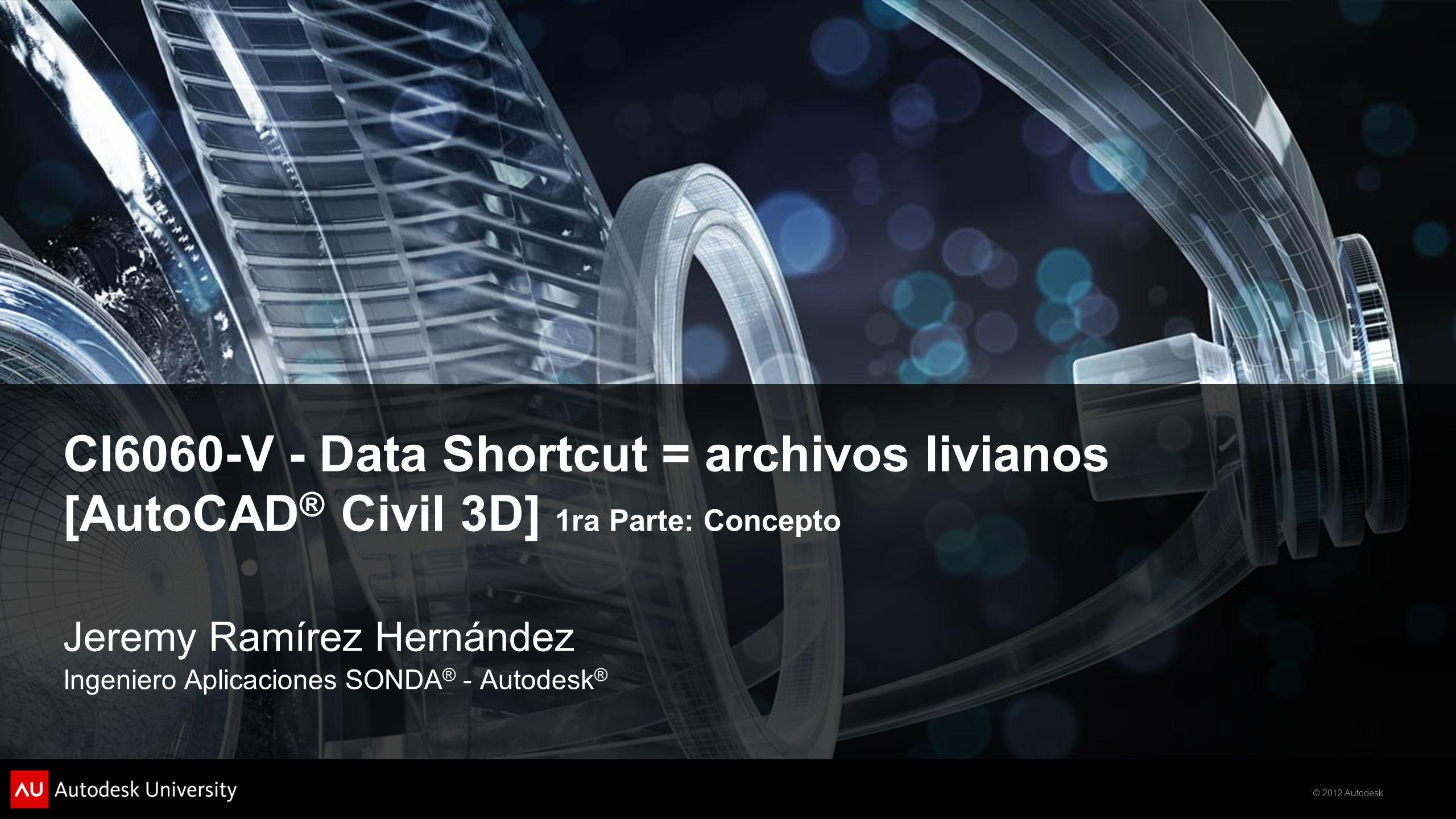 © 2012 Autodesk CI6060-V - Data Shortcut = archivos livianos [AutoCAD ® Civil 3D] 1ra Parte: Concepto Jeremy Ramírez Hernández Ingeniero Aplicaciones