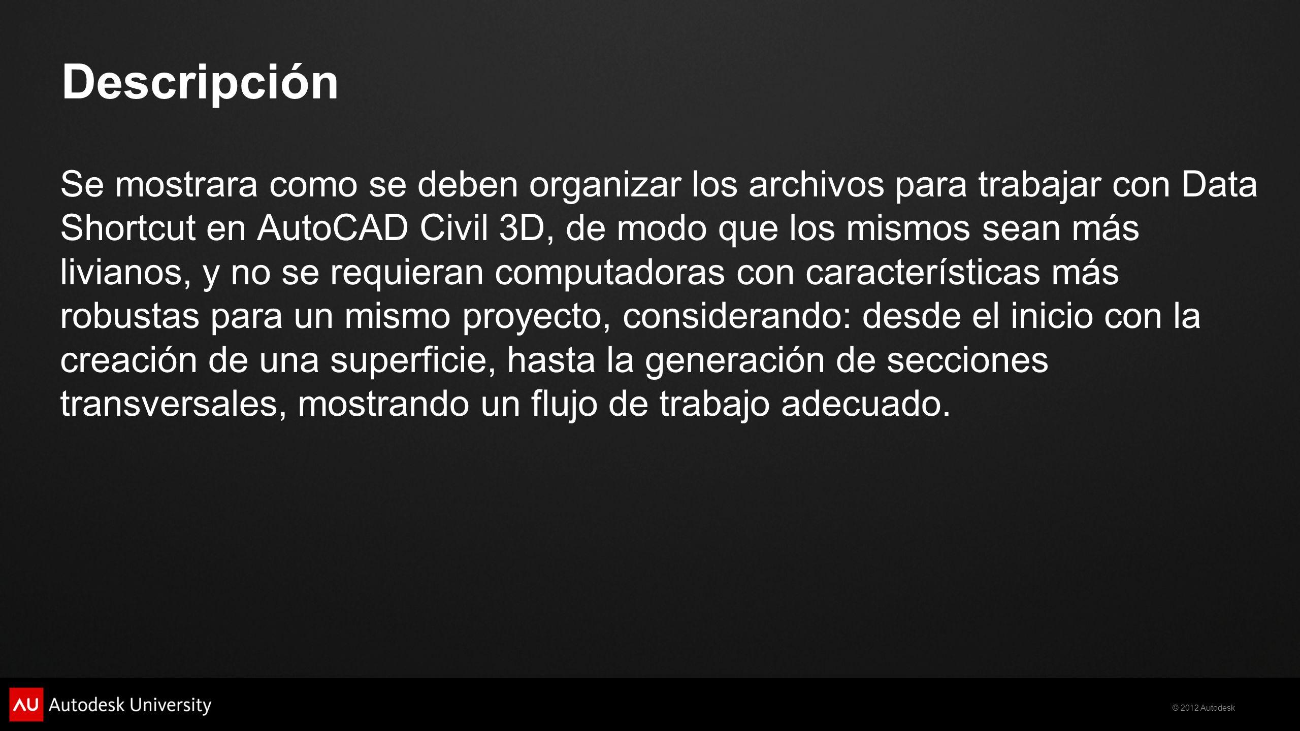 © 2012 Autodesk Descripción Se mostrara como se deben organizar los archivos para trabajar con Data Shortcut en AutoCAD Civil 3D, de modo que los mism