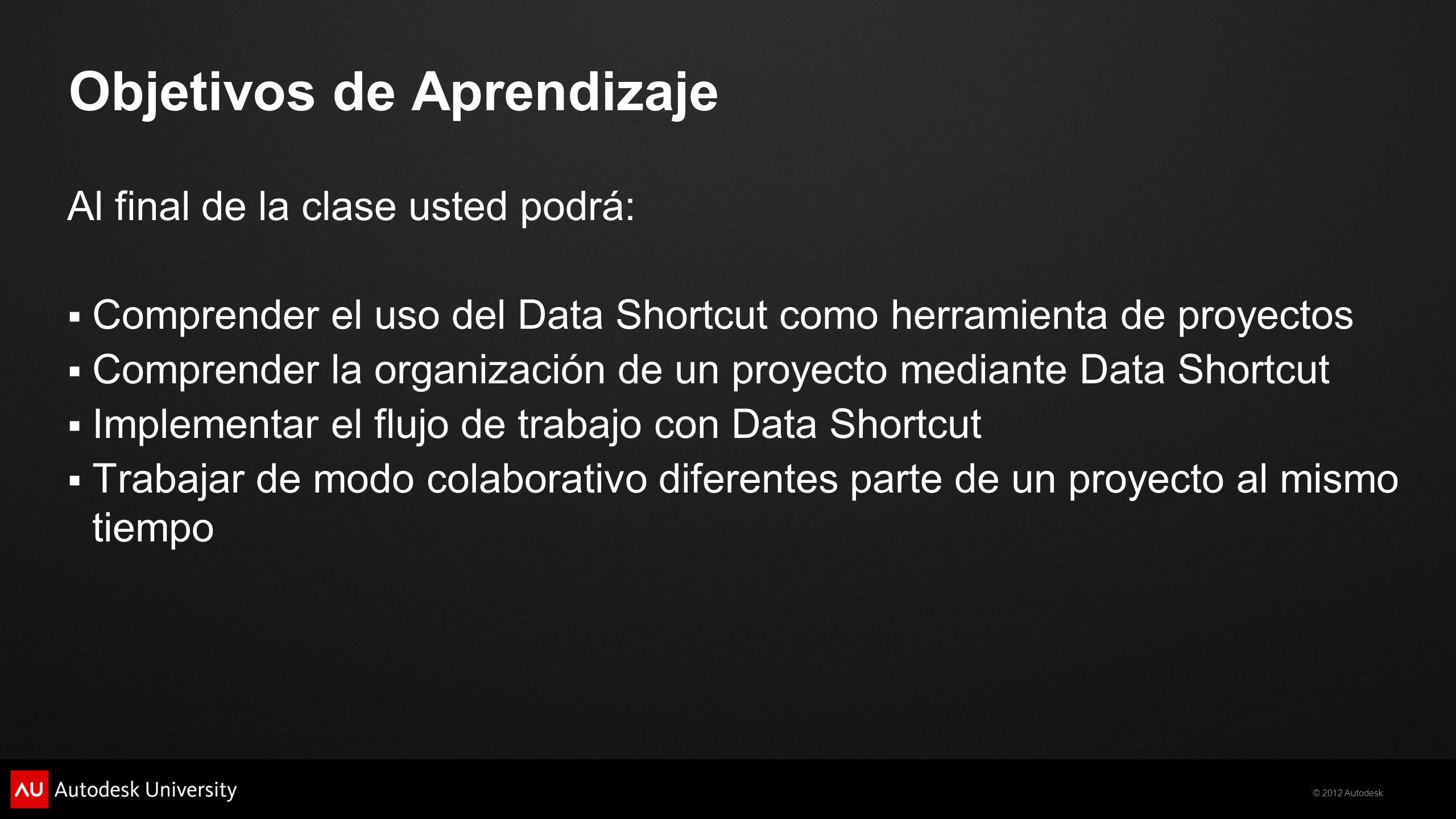 © 2012 Autodesk Objetivos de Aprendizaje Al final de la clase usted podrá: Comprender el uso del Data Shortcut como herramienta de proyectos Comprende