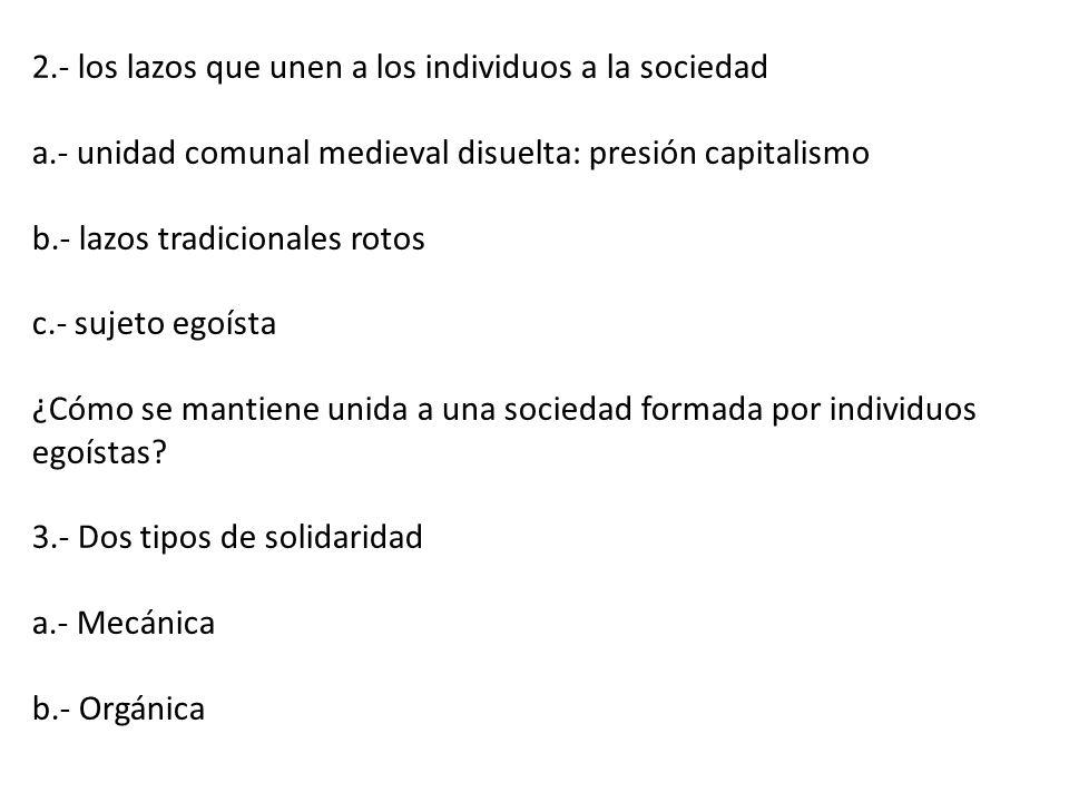 2.- los lazos que unen a los individuos a la sociedad a.- unidad comunal medieval disuelta: presión capitalismo b.- lazos tradicionales rotos c.- suje