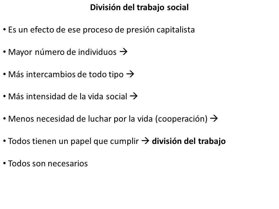 División del trabajo social Es un efecto de ese proceso de presión capitalista Mayor número de individuos Más intercambios de todo tipo Más intensidad