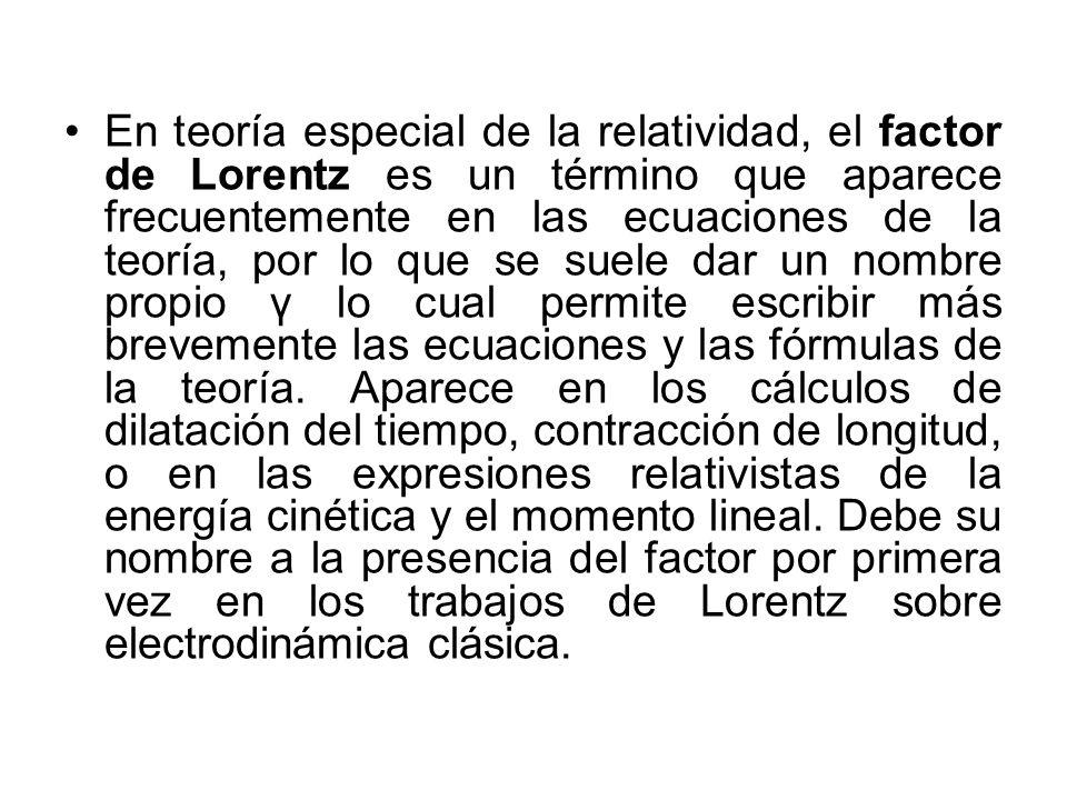 En teoría especial de la relatividad, el factor de Lorentz es un término que aparece frecuentemente en las ecuaciones de la teoría, por lo que se suel