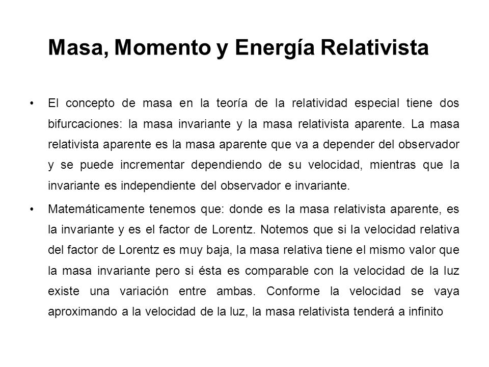 Masa, Momento y Energía Relativista El concepto de masa en la teoría de la relatividad especial tiene dos bifurcaciones: la masa invariante y la masa