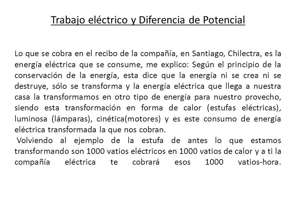 Trabajo eléctrico y Diferencia de Potencial Lo que se cobra en el recibo de la compañía, en Santiago, Chilectra, es la energía eléctrica que se consum
