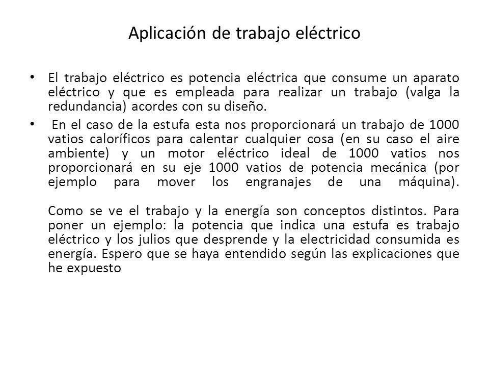 Aplicación de trabajo eléctrico El trabajo eléctrico es potencia eléctrica que consume un aparato eléctrico y que es empleada para realizar un trabajo