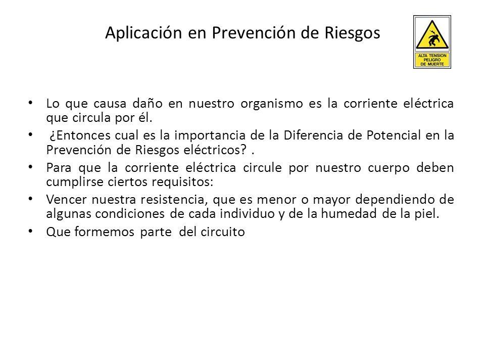 Aplicación en Prevención de Riesgos Lo que causa daño en nuestro organismo es la corriente eléctrica que circula por él. ¿Entonces cual es la importan