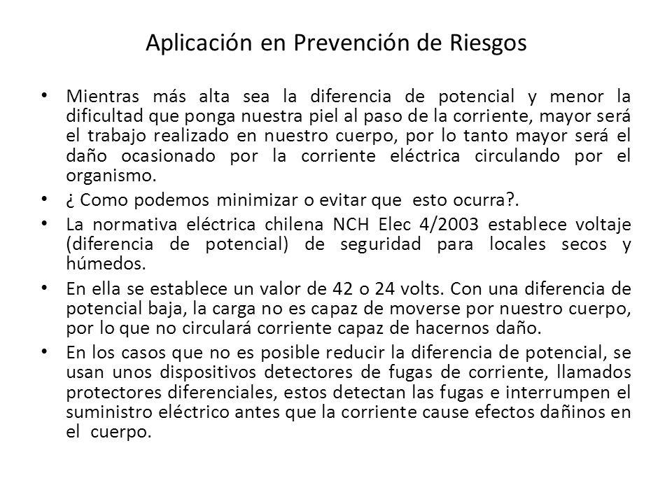 Aplicación en Prevención de Riesgos Mientras más alta sea la diferencia de potencial y menor la dificultad que ponga nuestra piel al paso de la corrie