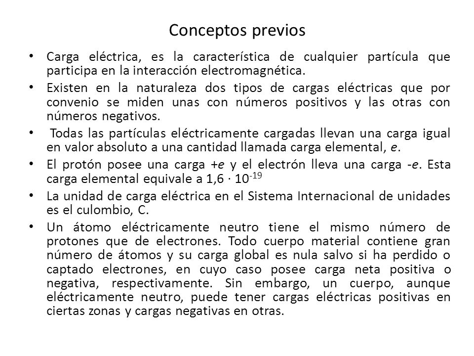 Conceptos previos Carga eléctrica, es la característica de cualquier partícula que participa en la interacción electromagnética. Existen en la natural