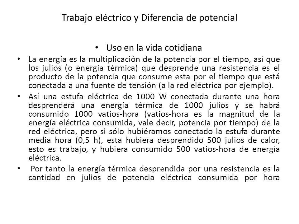 Trabajo eléctrico y Diferencia de potencial Uso en la vida cotidiana La energía es la multiplicación de la potencia por el tiempo, así que los julios