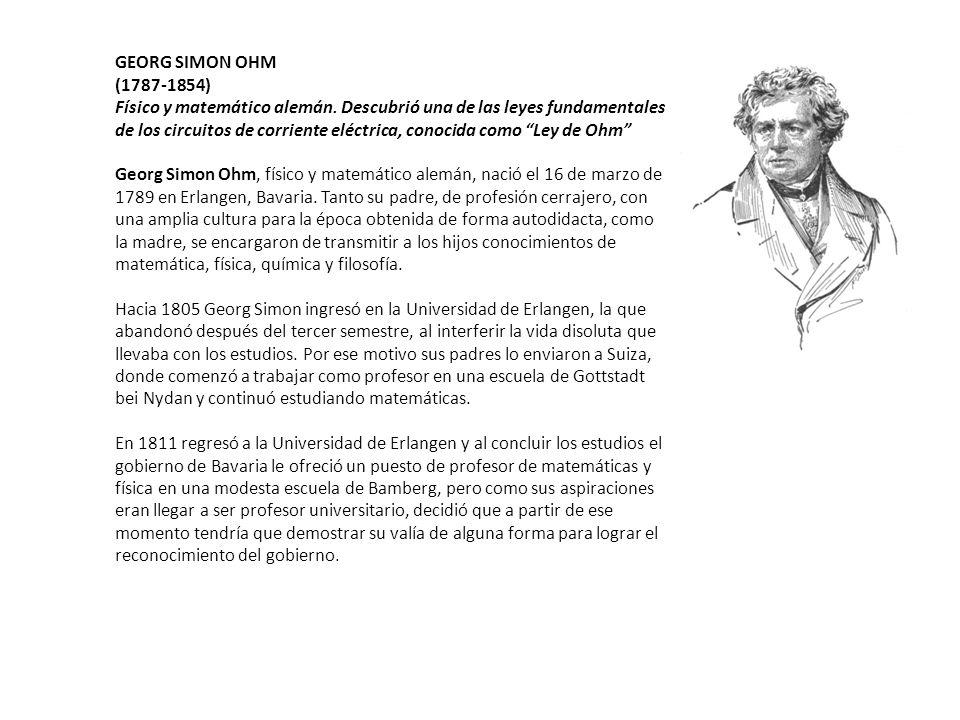 GEORG SIMON OHM (1787-1854) Físico y matemático alemán. Descubrió una de las leyes fundamentales de los circuitos de corriente eléctrica, conocida com