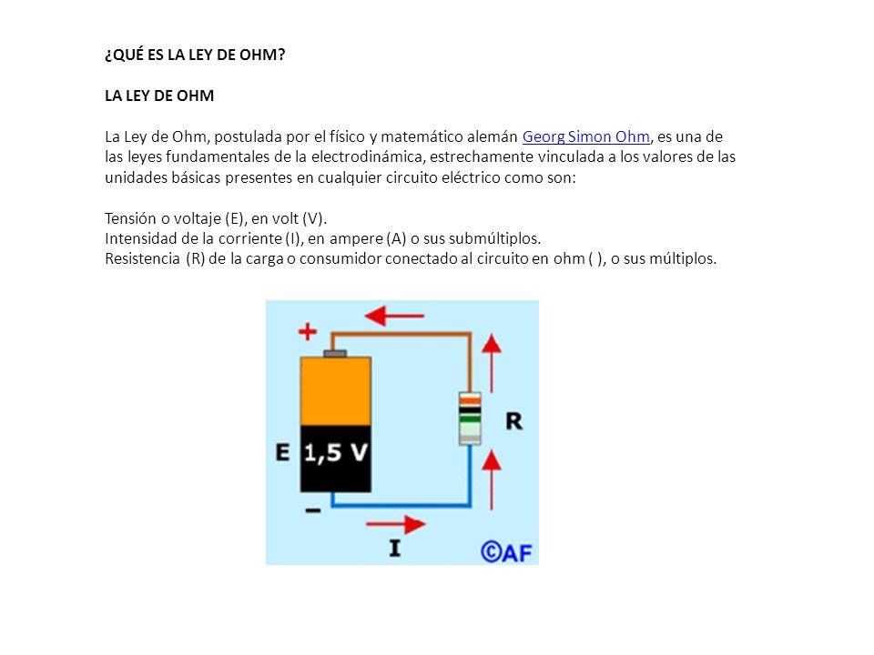 ¿QUÉ ES LA LEY DE OHM? LA LEY DE OHM La Ley de Ohm, postulada por el físico y matemático alemán Georg Simon Ohm, es una de las leyes fundamentales de