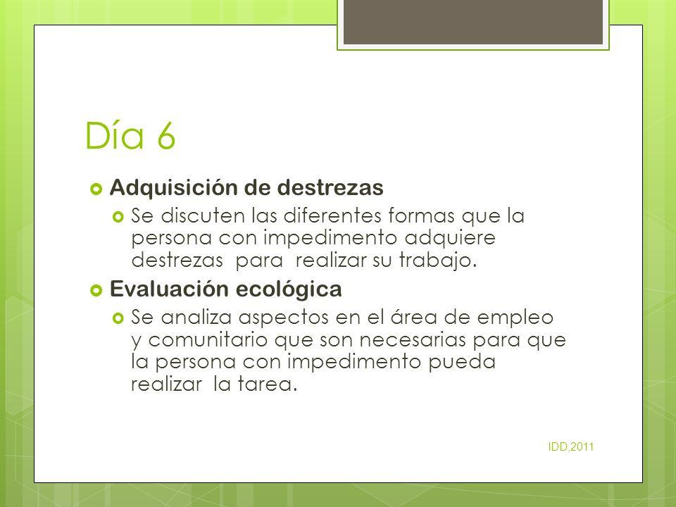 Día 6 Adquisición de destrezas Se discuten las diferentes formas que la persona con impedimento adquiere destrezas para realizar su trabajo. Evaluació
