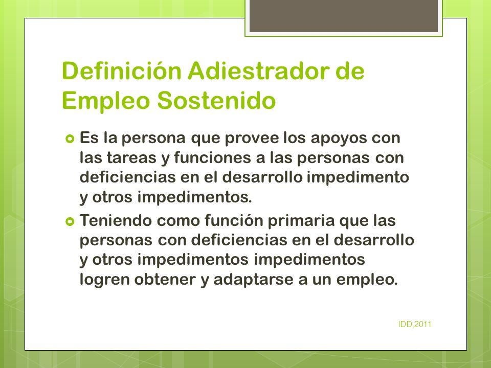 Definición Adiestrador de Empleo Sostenido Es la persona que provee los apoyos con las tareas y funciones a las personas con deficiencias en el desarr