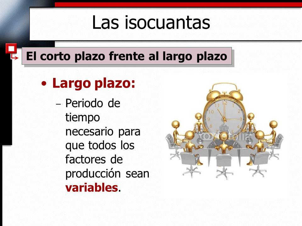 Largo plazo: – Periodo de tiempo necesario para que todos los factores de producción sean variables.