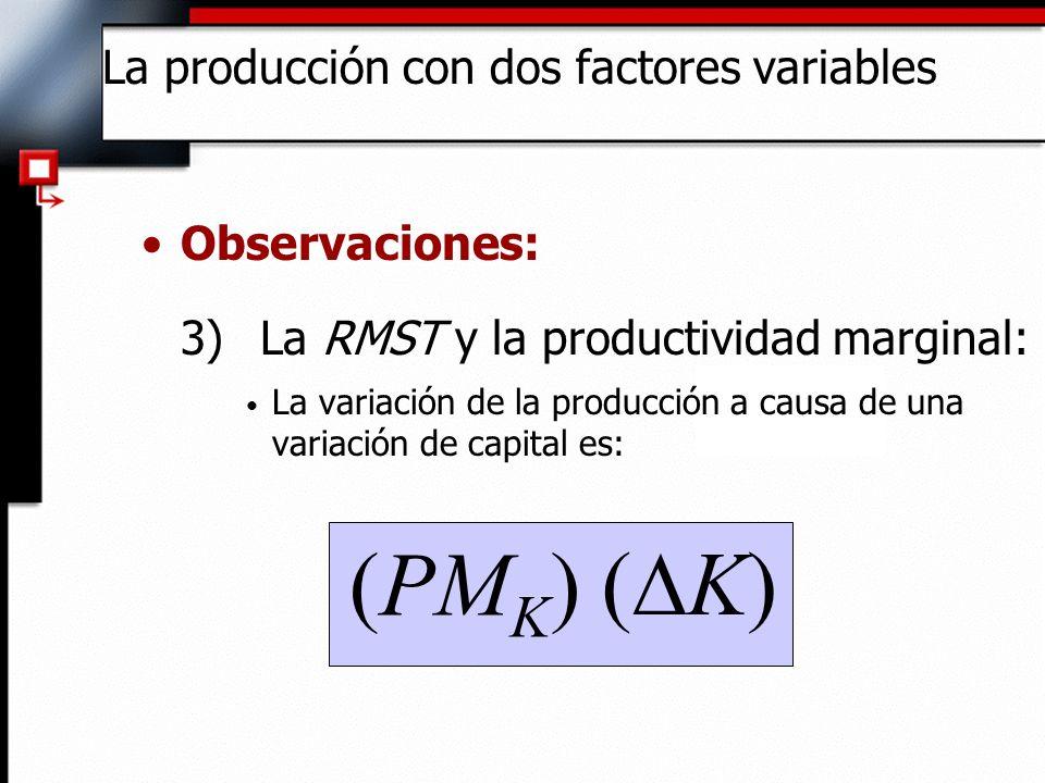 Observaciones: 3) La RMST y la productividad marginal: Si la producción se mantiene constante y se incrementa el trabajo, entonces : La producción con dos factores variables 0 (PM L ) ( L) RMST - (PM L ) / (PM K ) (PM K ) ( K) ( K/ L)