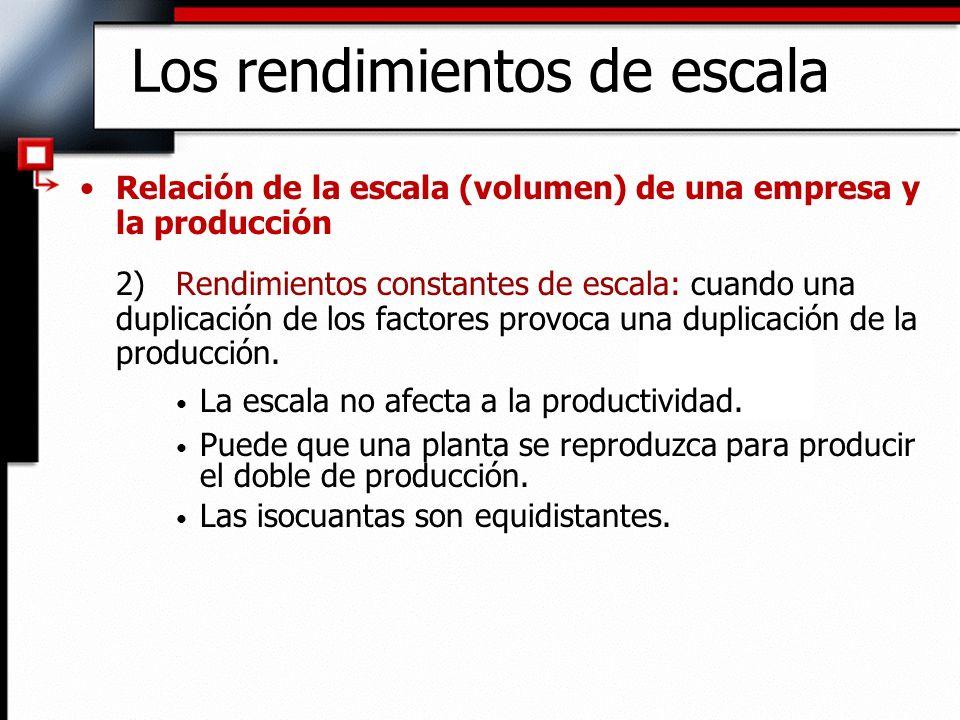 Relación de la escala (volumen) de una empresa y la producción 2)Rendimientos constantes de escala: cuando una duplicación de los factores provoca una duplicación de la producción.