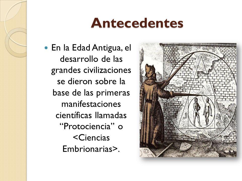 Antecedentes En la Edad Antigua, el desarrollo de las grandes civilizaciones se dieron sobre la base de las primeras manifestaciones científicas llama