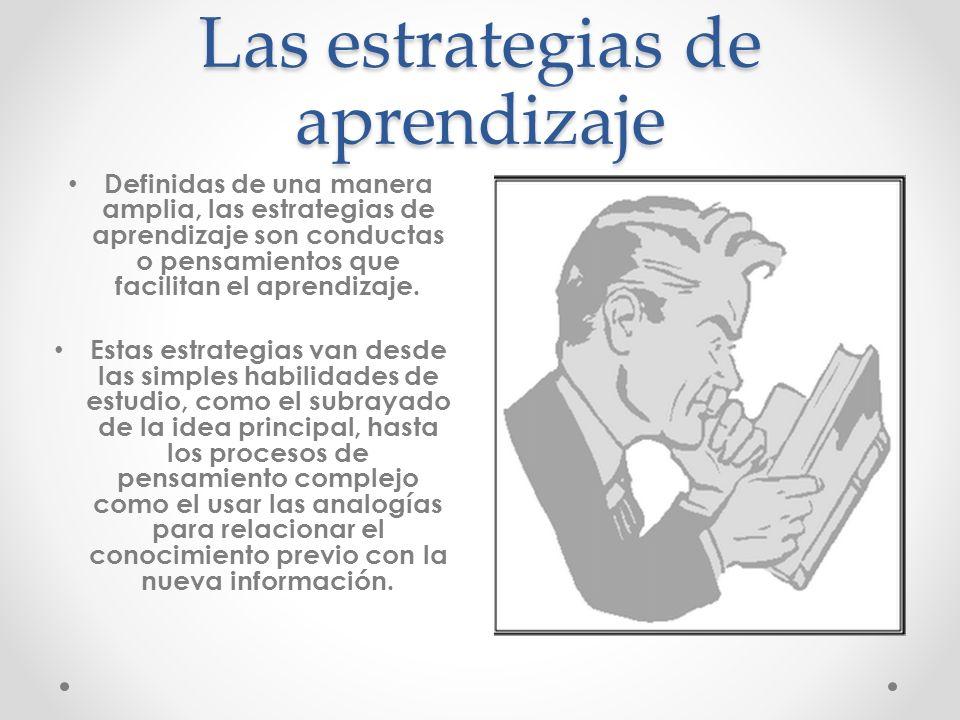 Las estrategias de aprendizaje Definidas de una manera amplia, las estrategias de aprendizaje son conductas o pensamientos que facilitan el aprendizaj