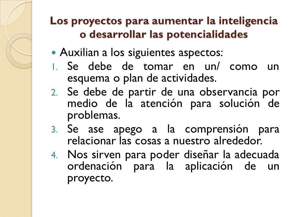 Los proyectos para aumentar la inteligencia o desarrollar las potencialidades Auxilian a los siguientes aspectos: 1. Se debe de tomar en un/ como un e