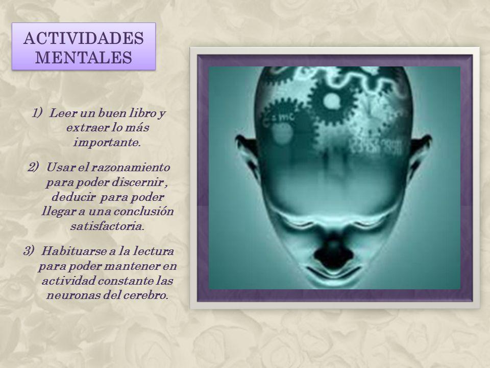 ACTIVIDADES MENTALES 1)Leer un buen libro y extraer lo más importante. 2)Usar el razonamiento para poder discernir, deducir para poder llegar a una co