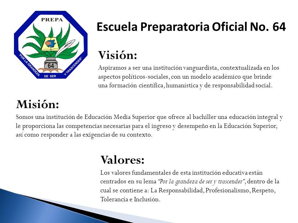 Escuela Preparatoria Oficial No. 64 Visión: Aspiramos a ser una institución vanguardista, contextualizada en los aspectos políticos-sociales, con un m
