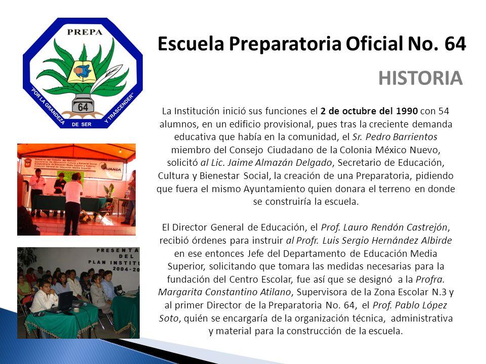 Escuela Preparatoria Oficial No. 64 HISTORIA La Institución inició sus funciones el 2 de octubre del 1990 con 54 alumnos, en un edificio provisional,