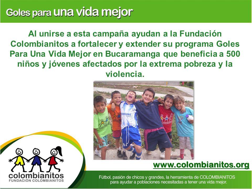 www.colombianitos.org Al unirse a esta campaña ayudan a la Fundación Colombianitos a fortalecer y extender su programa Goles Para Una Vida Mejor en Bu