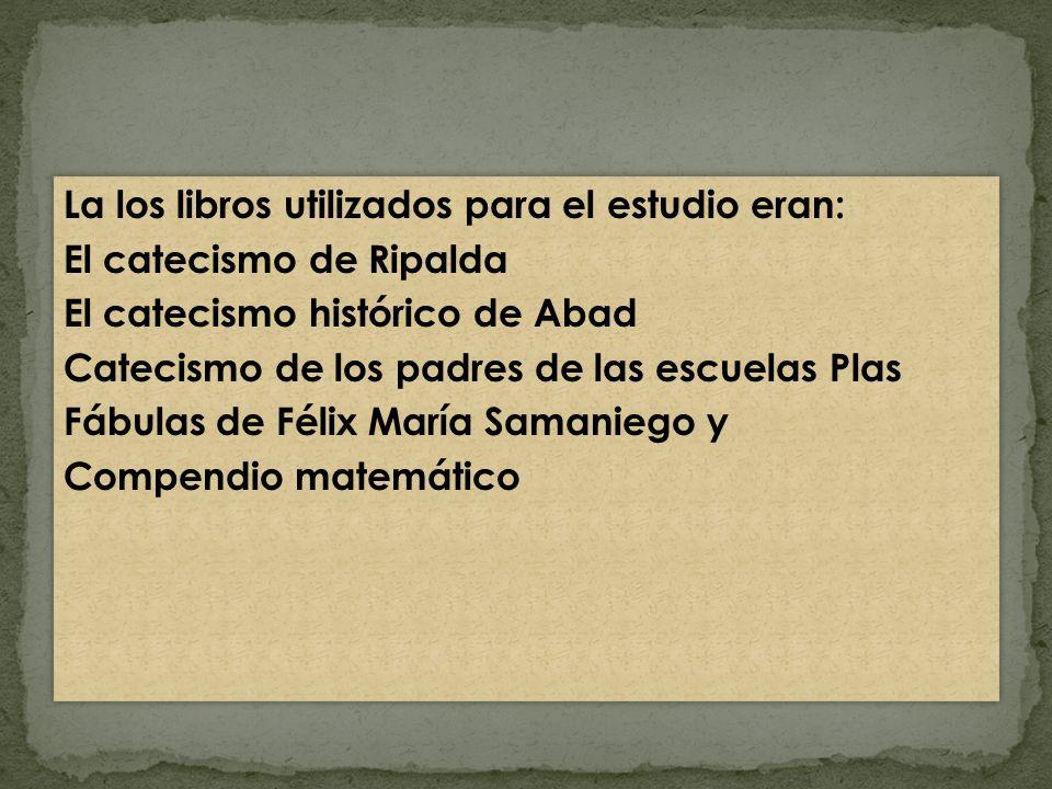 La los libros utilizados para el estudio eran: El catecismo de Ripalda El catecismo histórico de Abad Catecismo de los padres de las escuelas Plas Fáb