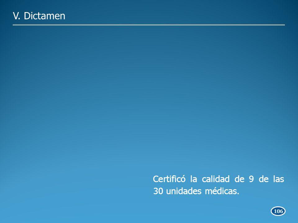 106 Certificó la calidad de 9 de las 30 unidades médicas. V. Dictamen