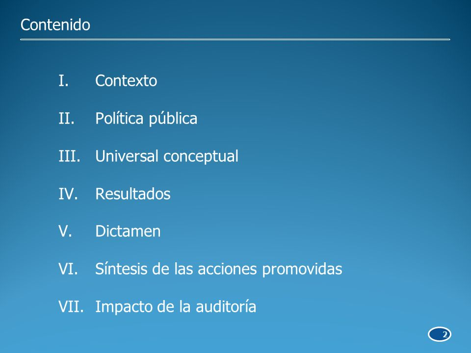 2 Contenido I.Contexto II.Política pública III.Universal conceptual IV.Resultados V.Dictamen VI.Síntesis de las acciones promovidas VII.Impacto de la auditoría