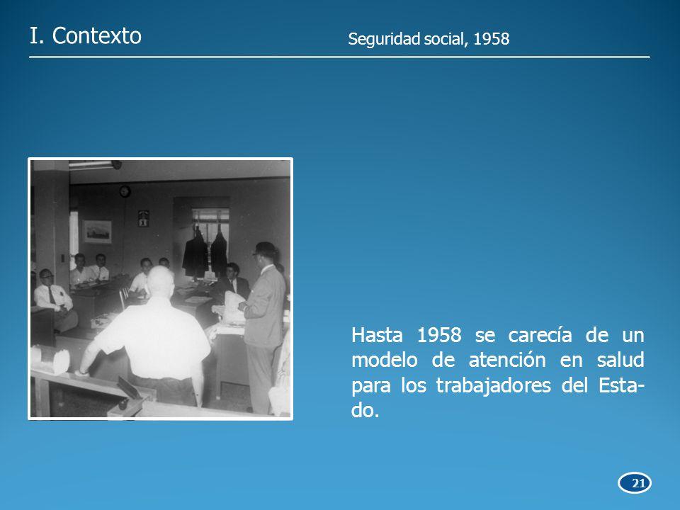 21 Hasta 1958 se carecía de un modelo de atención en salud para los trabajadores del Esta- do.