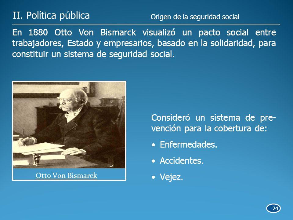 24 En 1880 Otto Von Bismarck visualizó un pacto social entre trabajadores, Estado y empresarios, basado en la solidaridad, para constituir un sistema de seguridad social.