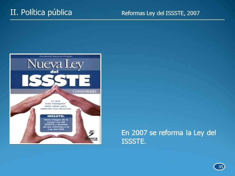 35 II. Política pública En 2007 se reforma la Ley del ISSSTE. Reformas Ley del ISSSTE, 2007