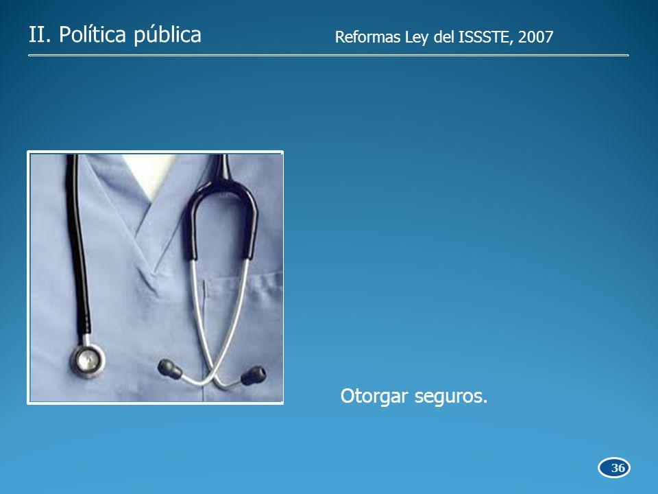 36 Otorgar seguros. II. Política pública Reformas Ley del ISSSTE, 2007