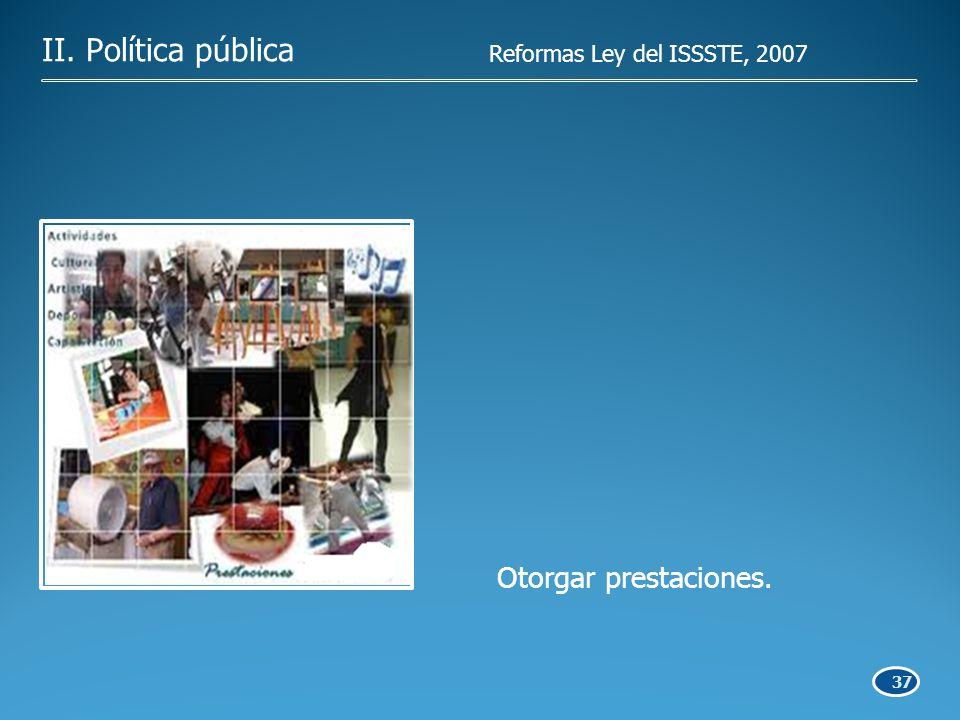 37 Otorgar prestaciones. II. Política pública Reformas Ley del ISSSTE, 2007
