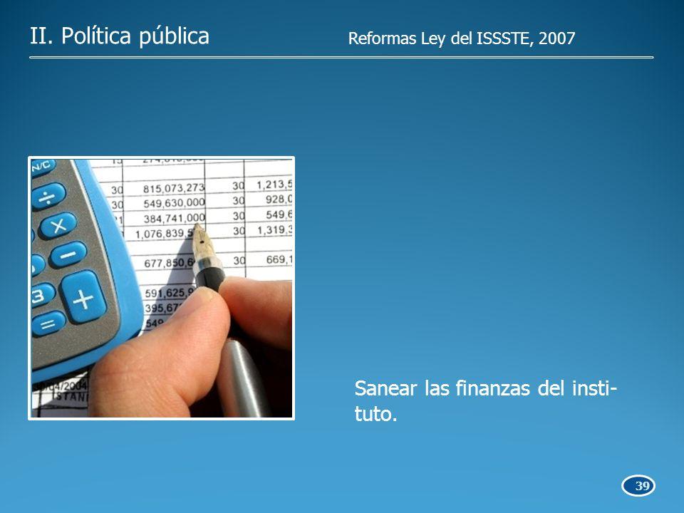 39 Sanear las finanzas del insti- tuto. II. Política pública Reformas Ley del ISSSTE, 2007