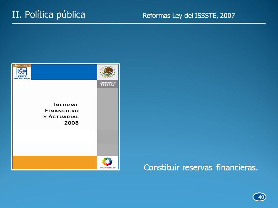 40 Constituir reservas financieras. II. Política pública Reformas Ley del ISSSTE, 2007