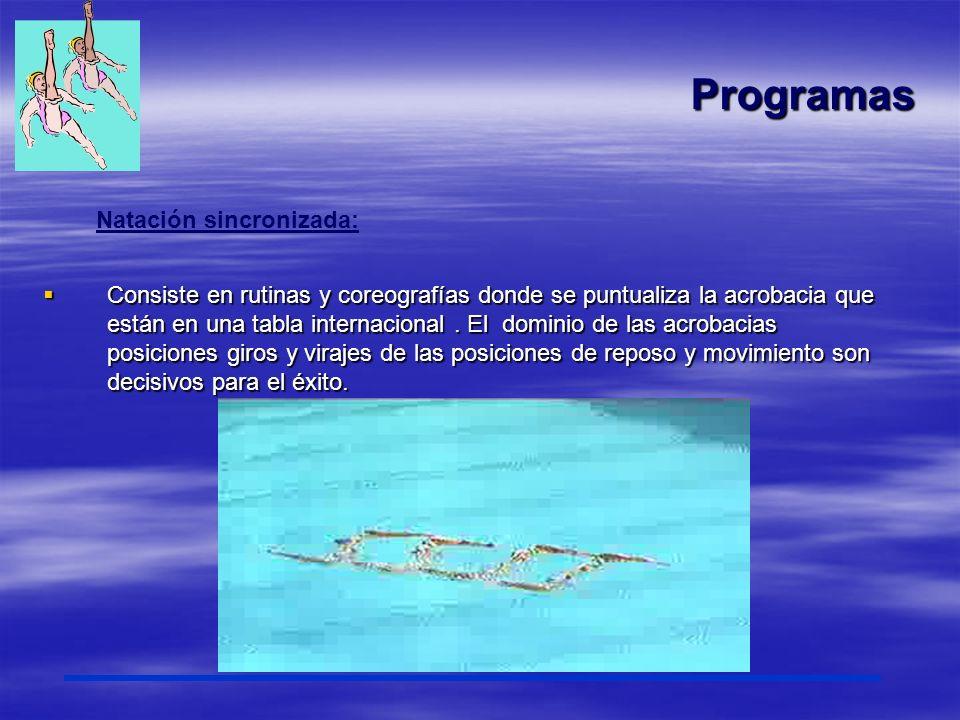 Programas Natación sincronizada: Consiste en rutinas y coreografías donde se puntualiza la acrobacia que están en una tabla internacional. El dominio