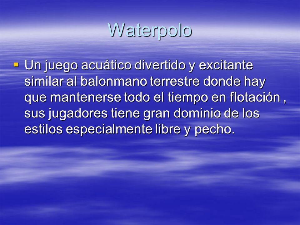 Waterpolo Un juego acuático divertido y excitante similar al balonmano terrestre donde hay que mantenerse todo el tiempo en flotación, sus jugadores t