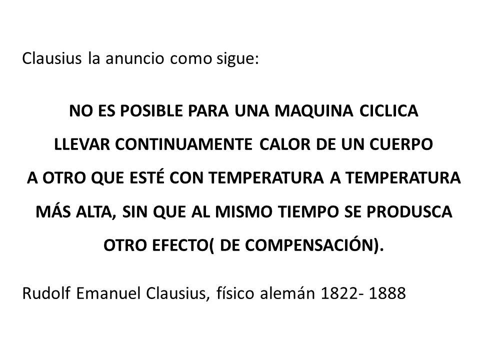 Clausius la anuncio como sigue: NO ES POSIBLE PARA UNA MAQUINA CICLICA LLEVAR CONTINUAMENTE CALOR DE UN CUERPO A OTRO QUE ESTÉ CON TEMPERATURA A TEMPERATURA MÁS ALTA, SIN QUE AL MISMO TIEMPO SE PRODUSCA OTRO EFECTO( DE COMPENSACIÓN).