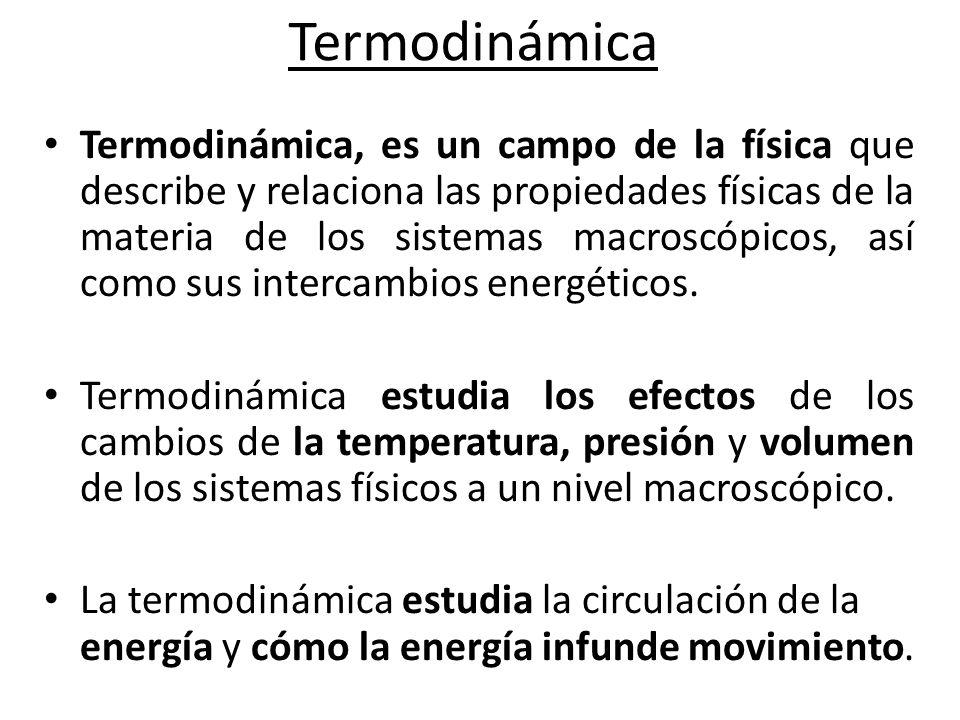 Termodinámica Termodinámica, es un campo de la física que describe y relaciona las propiedades físicas de la materia de los sistemas macroscópicos, así como sus intercambios energéticos.