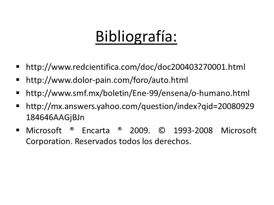 Bibliografía: http://www.redcientifica.com/doc/doc200403270001.html http://www.dolor-pain.com/foro/auto.html http://www.smf.mx/boletin/Ene-99/ensena/o-humano.html http://mx.answers.yahoo.com/question/index?qid=20080929 184646AAGjBJn Microsoft ® Encarta ® 2009.