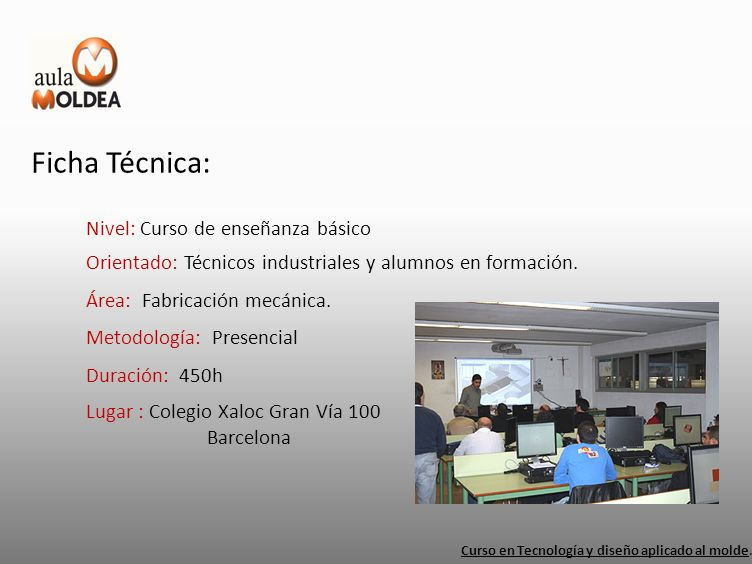 Ficha Técnica: Nivel: Curso de enseñanza básico Curso en Tecnología y diseño aplicado al molde. Orientado: Técnicos industriales y alumnos en formació