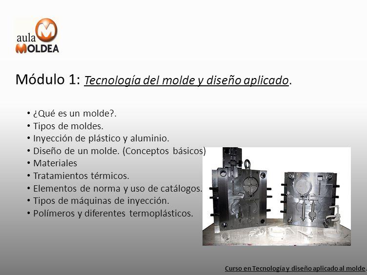 Módulo 1: Tecnología del molde y diseño aplicado. Curso en Tecnología y diseño aplicado al molde. ¿Qué es un molde?. Tipos de moldes. Inyección de plá
