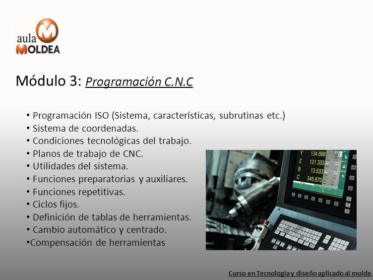 Módulo 3: Programación C.N.C Curso en Tecnología y diseño aplicado al molde. Programación ISO (Sistema, características, subrutinas etc.) Sistema de c