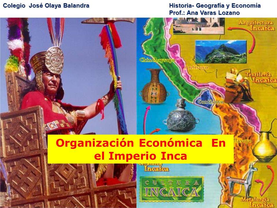 Colegio José Olaya BalandraHistoria- Geografía y Economía Prof.: Ana Varas Lozano Organización Económica En el Imperio Inca
