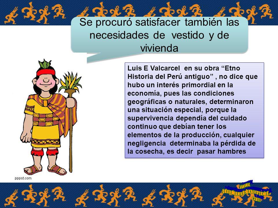 Con el cultivo de la tierra se aseguró el alimento tanto individual como colectivamente Guillermo Prescott en su obra historia de la conquista, nos dice: Ningún hombre podía ser rico ni pobre en el Perú, pero, todos podían disfrutar y disfrutaban de lo necesario.