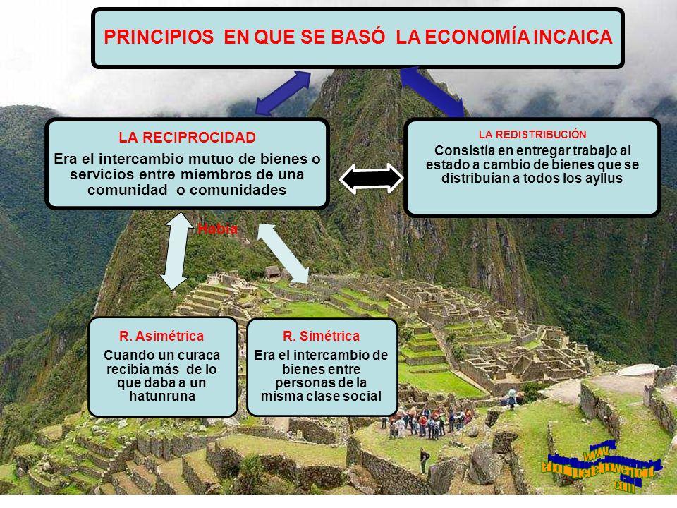 PRINCIPIOS EN QUE SE BASÓ LA ECONOMÍA INCAICA LA REDISTRIBUCIÓN Consistía en entregar trabajo al estado a cambio de bienes que se distribuían a todos los ayllus R.