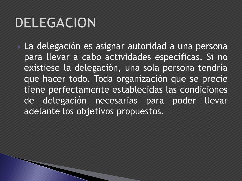 La delegación es asignar autoridad a una persona para llevar a cabo actividades específicas. Si no existiese la delegación, una sola persona tendría q